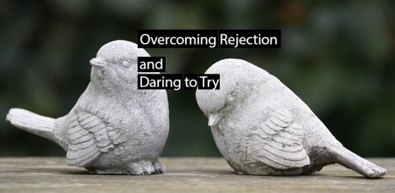 Overcoming Rejection and Daring to Try